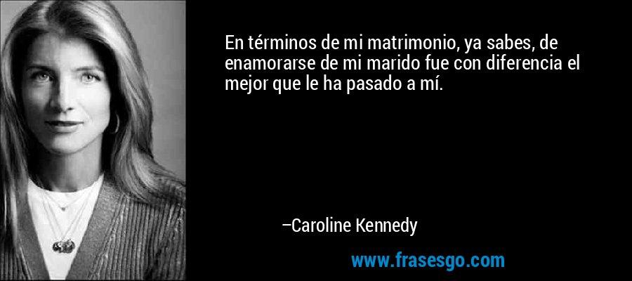 En términos de mi matrimonio, ya sabes, de enamorarse de mi marido fue con diferencia el mejor que le ha pasado a mí. – Caroline Kennedy