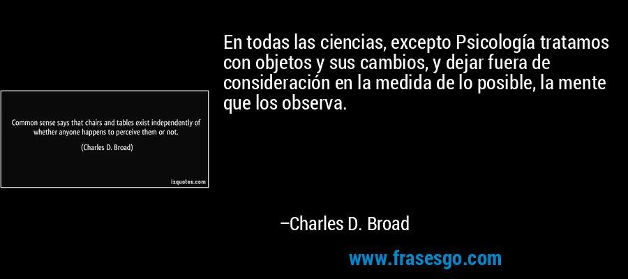 En todas las ciencias, excepto Psicología tratamos con objetos y sus cambios, y dejar fuera de consideración en la medida de lo posible, la mente que los observa. – Charles D. Broad