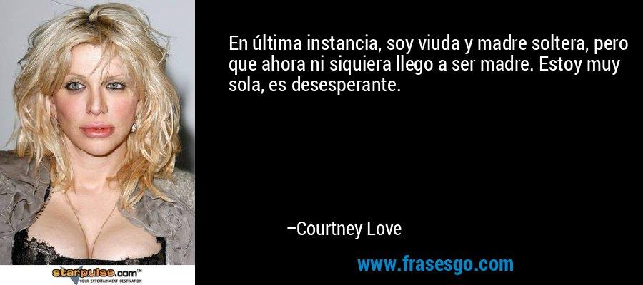 En última instancia, soy viuda y madre soltera, pero que ahora ni siquiera llego a ser madre. Estoy muy sola, es desesperante. – Courtney Love