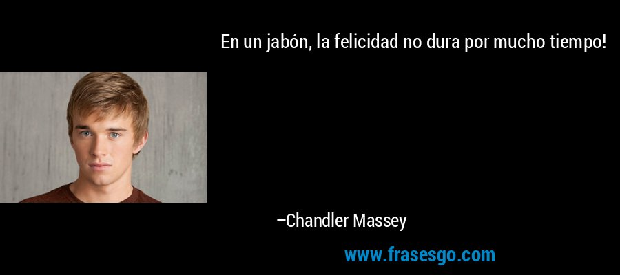 En un jabón, la felicidad no dura por mucho tiempo! – Chandler Massey