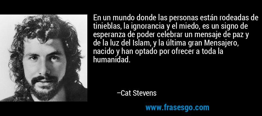 En un mundo donde las personas están rodeadas de tinieblas, la ignorancia y el miedo, es un signo de esperanza de poder celebrar un mensaje de paz y de la luz del Islam, y la última gran Mensajero, nacido y han optado por ofrecer a toda la humanidad. – Cat Stevens