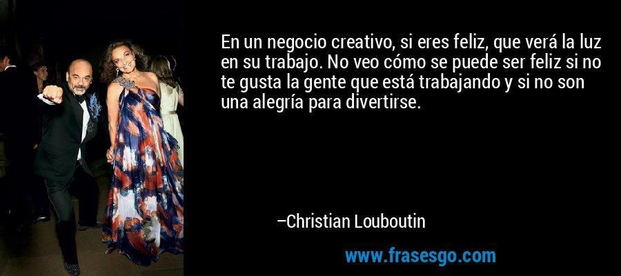 En un negocio creativo, si eres feliz, que verá la luz en su trabajo. No veo cómo se puede ser feliz si no te gusta la gente que está trabajando y si no son una alegría para divertirse. – Christian Louboutin