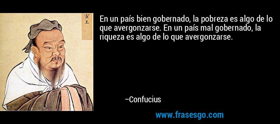 En un país bien gobernado, la pobreza es algo de lo que avergonzarse. En un país mal gobernado, la riqueza es algo de lo que avergonzarse. – Confucius