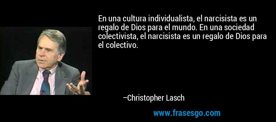 En una cultura individualista, el narcisista es un regalo de Dios para el mundo. En una sociedad colectivista, el narcisista es un regalo de Dios para el colectivo. – Christopher Lasch
