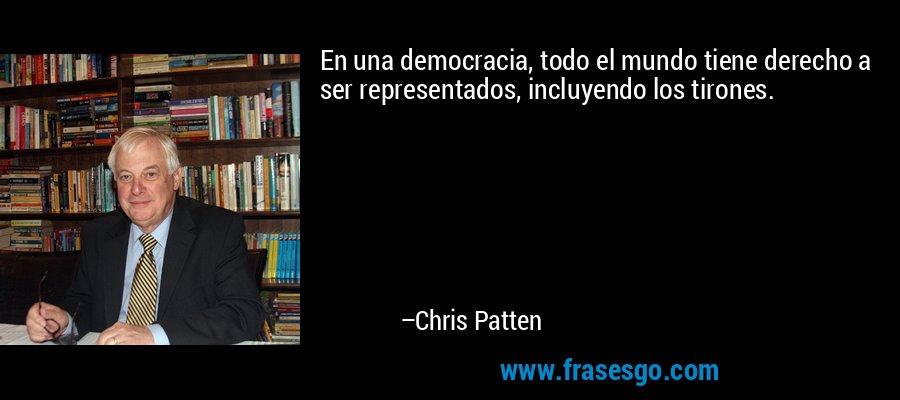 En una democracia, todo el mundo tiene derecho a ser representados, incluyendo los tirones. – Chris Patten