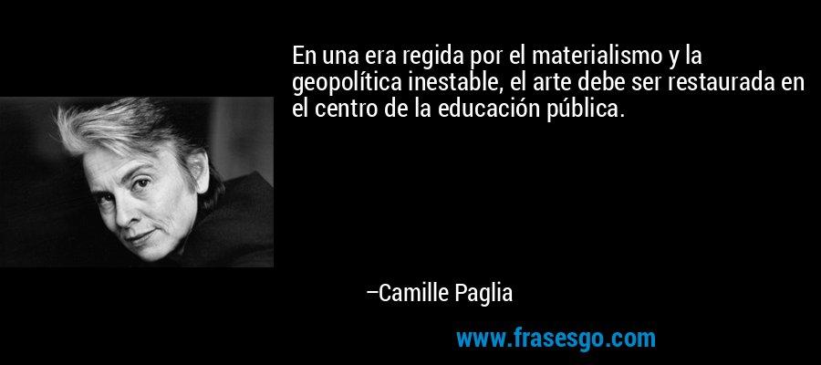 En una era regida por el materialismo y la geopolítica inestable, el arte debe ser restaurada en el centro de la educación pública. – Camille Paglia