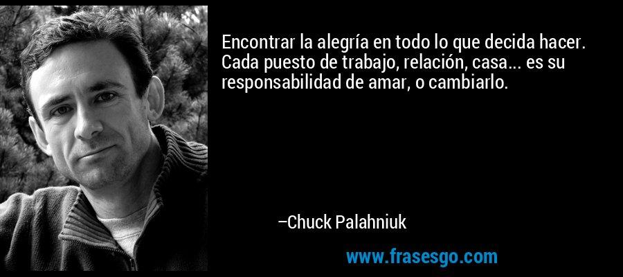 Encontrar la alegría en todo lo que decida hacer. Cada puesto de trabajo, relación, casa... es su responsabilidad de amar, o cambiarlo. – Chuck Palahniuk