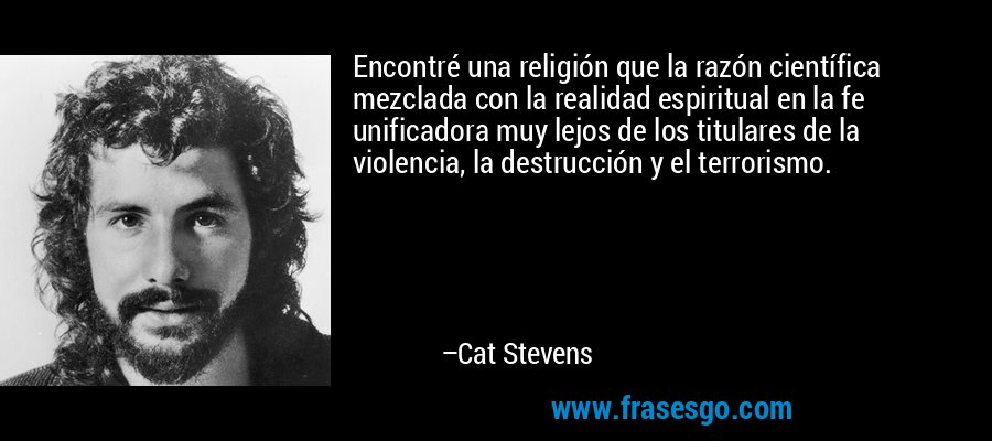 Encontré una religión que la razón científica mezclada con la realidad espiritual en la fe unificadora muy lejos de los titulares de la violencia, la destrucción y el terrorismo. – Cat Stevens