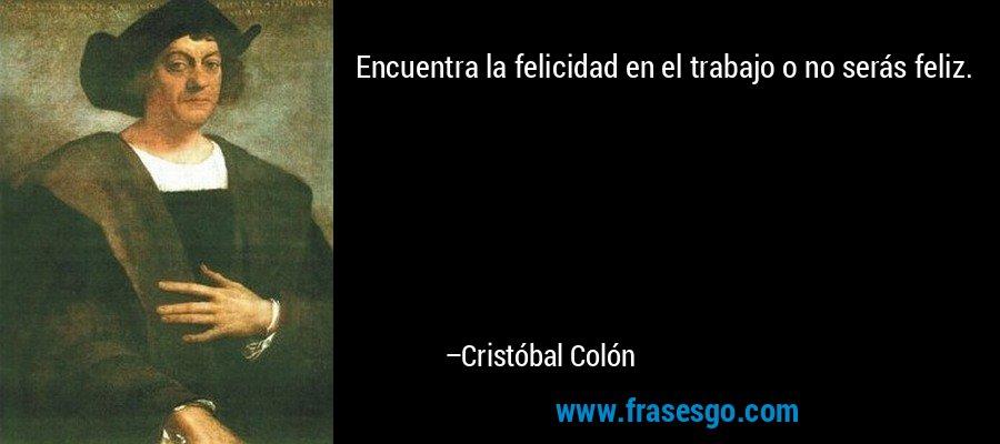 Encuentra la felicidad en el trabajo o no serás feliz. – Cristóbal Colón