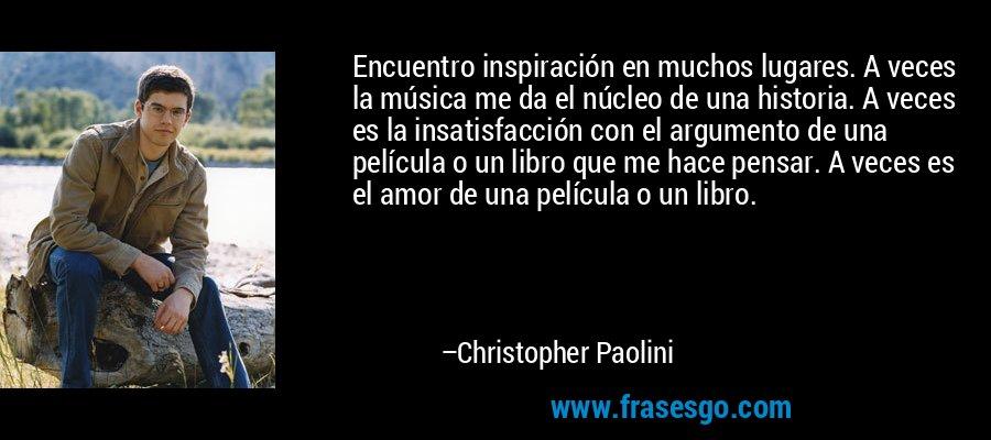 Encuentro inspiración en muchos lugares. A veces la música me da el núcleo de una historia. A veces es la insatisfacción con el argumento de una película o un libro que me hace pensar. A veces es el amor de una película o un libro. – Christopher Paolini