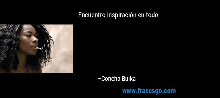 Encuentro inspiración en todo. – Concha Buika