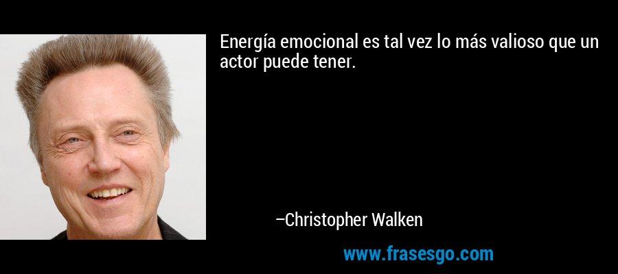 Energía emocional es tal vez lo más valioso que un actor puede tener. – Christopher Walken