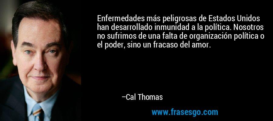 Enfermedades más peligrosas de Estados Unidos han desarrollado inmunidad a la política. Nosotros no sufrimos de una falta de organización política o el poder, sino un fracaso del amor. – Cal Thomas