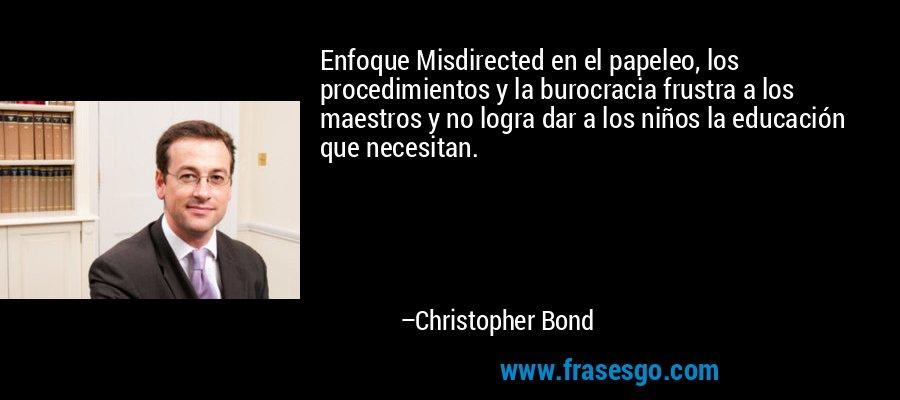 Enfoque Misdirected en el papeleo, los procedimientos y la burocracia frustra a los maestros y no logra dar a los niños la educación que necesitan. – Christopher Bond