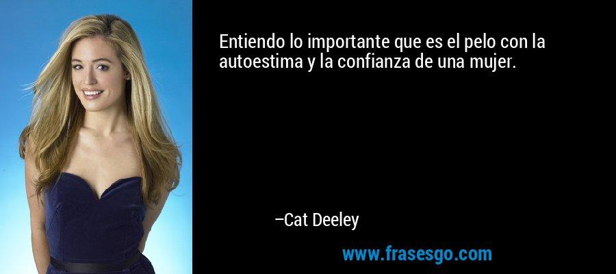 Entiendo lo importante que es el pelo con la autoestima y la confianza de una mujer. – Cat Deeley