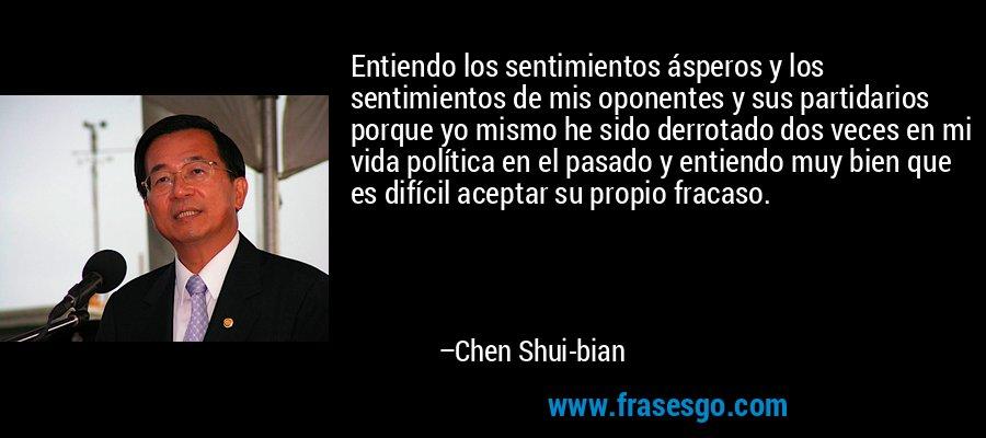 Entiendo los sentimientos ásperos y los sentimientos de mis oponentes y sus partidarios porque yo mismo he sido derrotado dos veces en mi vida política en el pasado y entiendo muy bien que es difícil aceptar su propio fracaso. – Chen Shui-bian