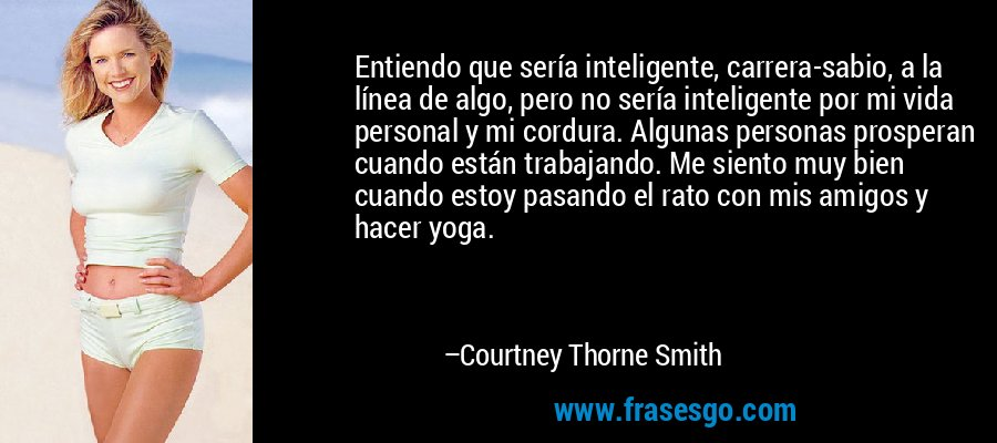 Entiendo que sería inteligente, carrera-sabio, a la línea de algo, pero no sería inteligente por mi vida personal y mi cordura. Algunas personas prosperan cuando están trabajando. Me siento muy bien cuando estoy pasando el rato con mis amigos y hacer yoga. – Courtney Thorne Smith