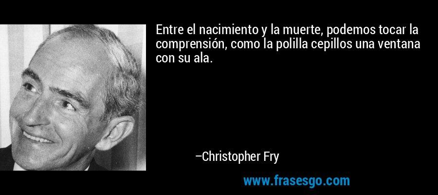 Entre el nacimiento y la muerte, podemos tocar la comprensión, como la polilla cepillos una ventana con su ala. – Christopher Fry