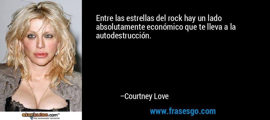 Entre las estrellas del rock hay un lado absolutamente económico que te lleva a la autodestrucción. – Courtney Love
