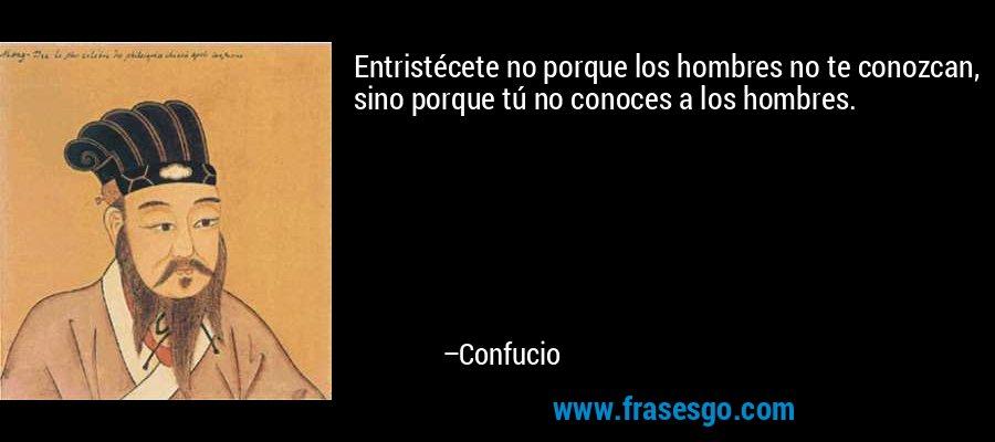 Entristécete no porque los hombres no te conozcan, sino porque tú no conoces a los hombres. – Confucio
