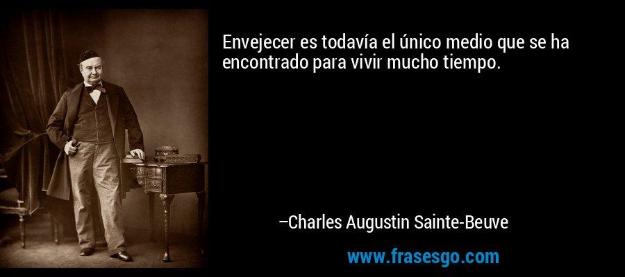 Envejecer es todavía el único medio que se ha encontrado para vivir mucho tiempo. – Charles Augustin Sainte-Beuve