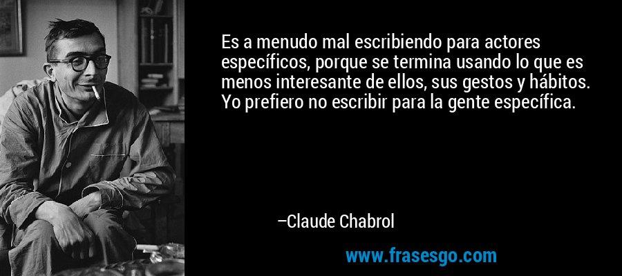 Es a menudo mal escribiendo para actores específicos, porque se termina usando lo que es menos interesante de ellos, sus gestos y hábitos. Yo prefiero no escribir para la gente específica. – Claude Chabrol