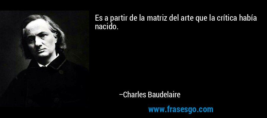 Es a partir de la matriz del arte que la crítica había nacido. – Charles Baudelaire