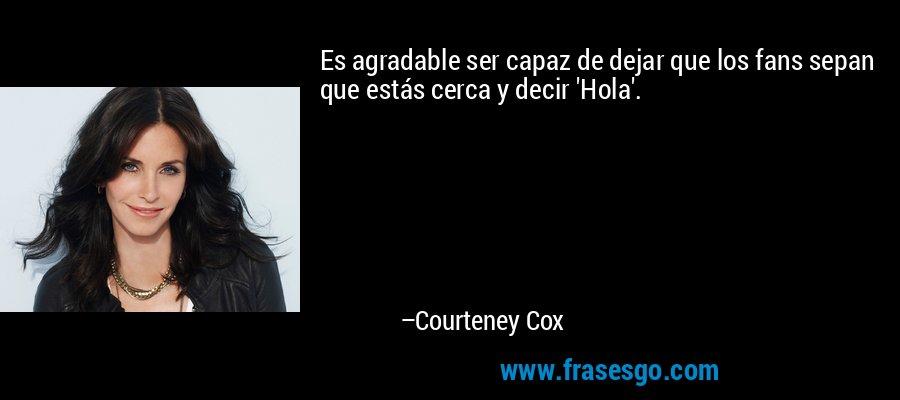 Es agradable ser capaz de dejar que los fans sepan que estás cerca y decir 'Hola'. – Courteney Cox