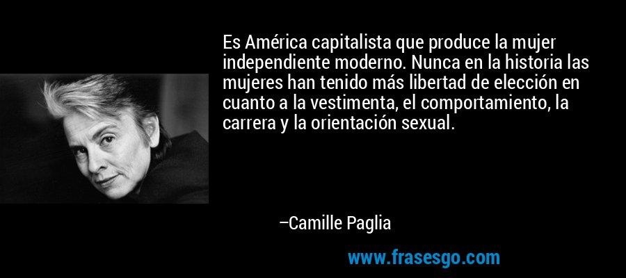 Es América capitalista que produce la mujer independiente moderno. Nunca en la historia las mujeres han tenido más libertad de elección en cuanto a la vestimenta, el comportamiento, la carrera y la orientación sexual. – Camille Paglia