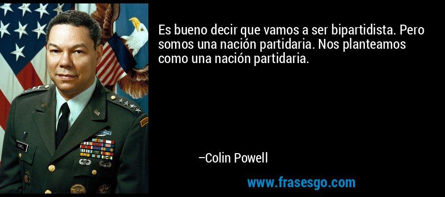 Es bueno decir que vamos a ser bipartidista. Pero somos una nación partidaria. Nos planteamos como una nación partidaria. – Colin Powell