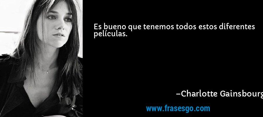 Es bueno que tenemos todos estos diferentes películas. – Charlotte Gainsbourg