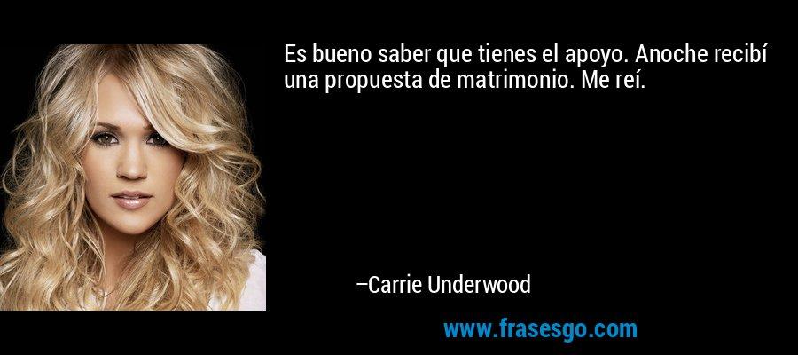 Es bueno saber que tienes el apoyo. Anoche recibí una propuesta de matrimonio. Me reí. – Carrie Underwood