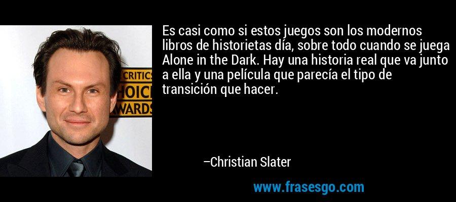 Es casi como si estos juegos son los modernos libros de historietas día, sobre todo cuando se juega Alone in the Dark. Hay una historia real que va junto a ella y una película que parecía el tipo de transición que hacer. – Christian Slater