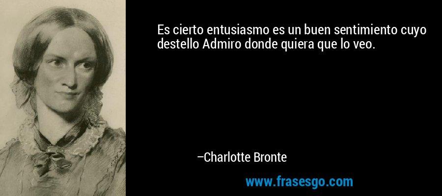Es cierto entusiasmo es un buen sentimiento cuyo destello Admiro donde quiera que lo veo. – Charlotte Bronte