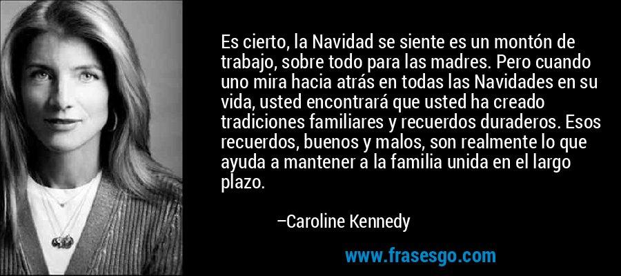 Es cierto, la Navidad se siente es un montón de trabajo, sobre todo para las madres. Pero cuando uno mira hacia atrás en todas las Navidades en su vida, usted encontrará que usted ha creado tradiciones familiares y recuerdos duraderos. Esos recuerdos, buenos y malos, son realmente lo que ayuda a mantener a la familia unida en el largo plazo. – Caroline Kennedy