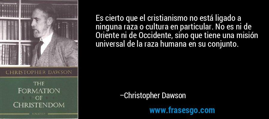 Es cierto que el cristianismo no está ligado a ninguna raza o cultura en particular. No es ni de Oriente ni de Occidente, sino que tiene una misión universal de la raza humana en su conjunto. – Christopher Dawson