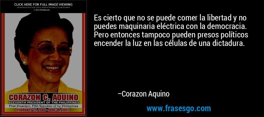 Es cierto que no se puede comer la libertad y no puedes maquinaria eléctrica con la democracia. Pero entonces tampoco pueden presos políticos encender la luz en las células de una dictadura. – Corazon Aquino