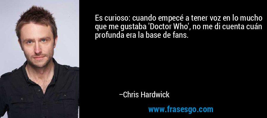 Es curioso: cuando empecé a tener voz en lo mucho que me gustaba 'Doctor Who', no me di cuenta cuán profunda era la base de fans. – Chris Hardwick