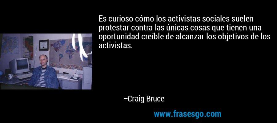 Es curioso cómo los activistas sociales suelen protestar contra las únicas cosas que tienen una oportunidad creíble de alcanzar los objetivos de los activistas. – Craig Bruce