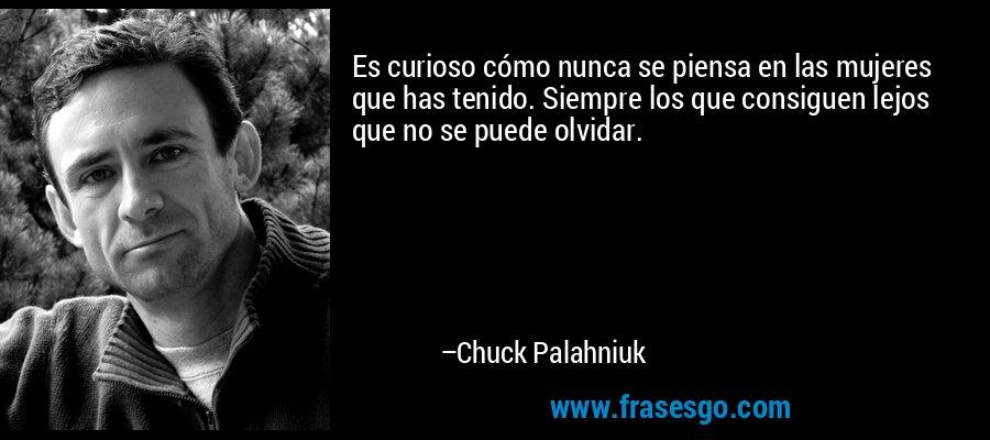 Es curioso cómo nunca se piensa en las mujeres que has tenido. Siempre los que consiguen lejos que no se puede olvidar. – Chuck Palahniuk