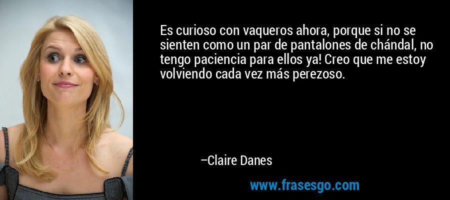 Es curioso con vaqueros ahora, porque si no se sienten como un par de pantalones de chándal, no tengo paciencia para ellos ya! Creo que me estoy volviendo cada vez más perezoso. – Claire Danes