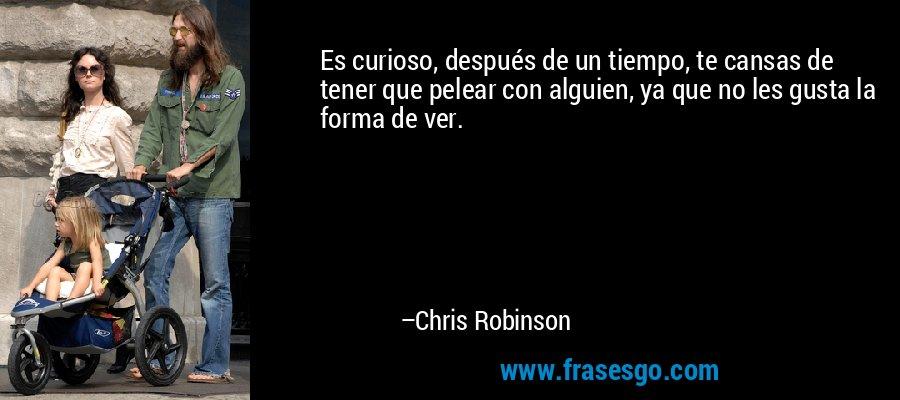 Es curioso, después de un tiempo, te cansas de tener que pelear con alguien, ya que no les gusta la forma de ver. – Chris Robinson