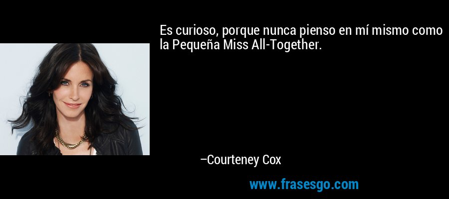 Es curioso, porque nunca pienso en mí mismo como la Pequeña Miss All-Together. – Courteney Cox