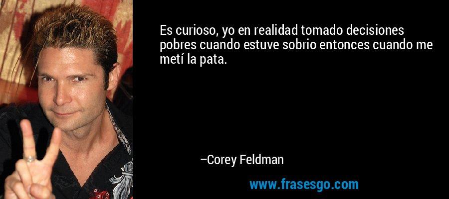 Es curioso, yo en realidad tomado decisiones pobres cuando estuve sobrio entonces cuando me metí la pata. – Corey Feldman