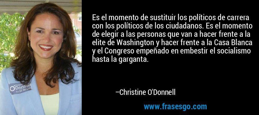 Es el momento de sustituir los políticos de carrera con los políticos de los ciudadanos. Es el momento de elegir a las personas que van a hacer frente a la elite de Washington y hacer frente a la Casa Blanca y el Congreso empeñado en embestir el socialismo hasta la garganta. – Christine O'Donnell