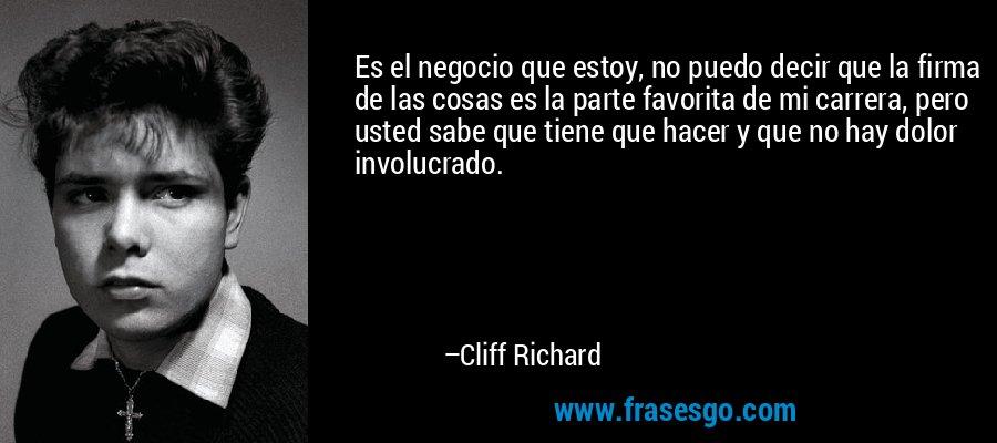 Es el negocio que estoy, no puedo decir que la firma de las cosas es la parte favorita de mi carrera, pero usted sabe que tiene que hacer y que no hay dolor involucrado. – Cliff Richard