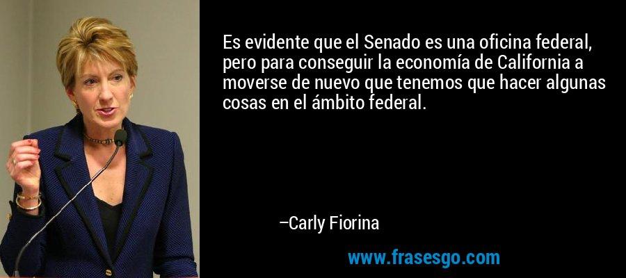 Es evidente que el Senado es una oficina federal, pero para conseguir la economía de California a moverse de nuevo que tenemos que hacer algunas cosas en el ámbito federal. – Carly Fiorina