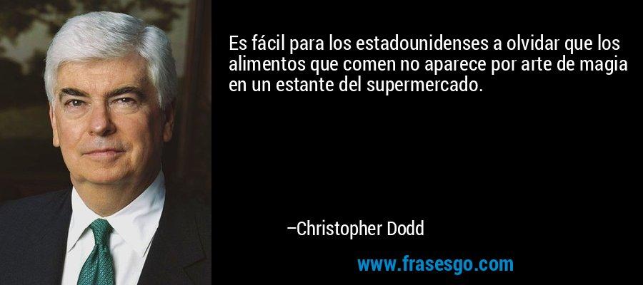 Es fácil para los estadounidenses a olvidar que los alimentos que comen no aparece por arte de magia en un estante del supermercado. – Christopher Dodd