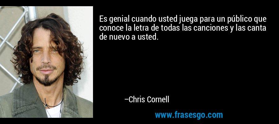 Es genial cuando usted juega para un público que conoce la letra de todas las canciones y las canta de nuevo a usted. – Chris Cornell