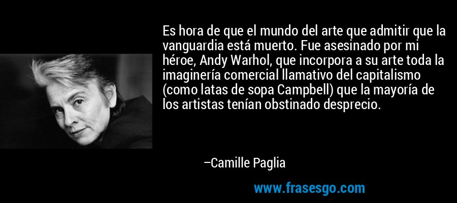 Es hora de que el mundo del arte que admitir que la vanguardia está muerto. Fue asesinado por mi héroe, Andy Warhol, que incorpora a su arte toda la imaginería comercial llamativo del capitalismo (como latas de sopa Campbell) que la mayoría de los artistas tenían obstinado desprecio. – Camille Paglia